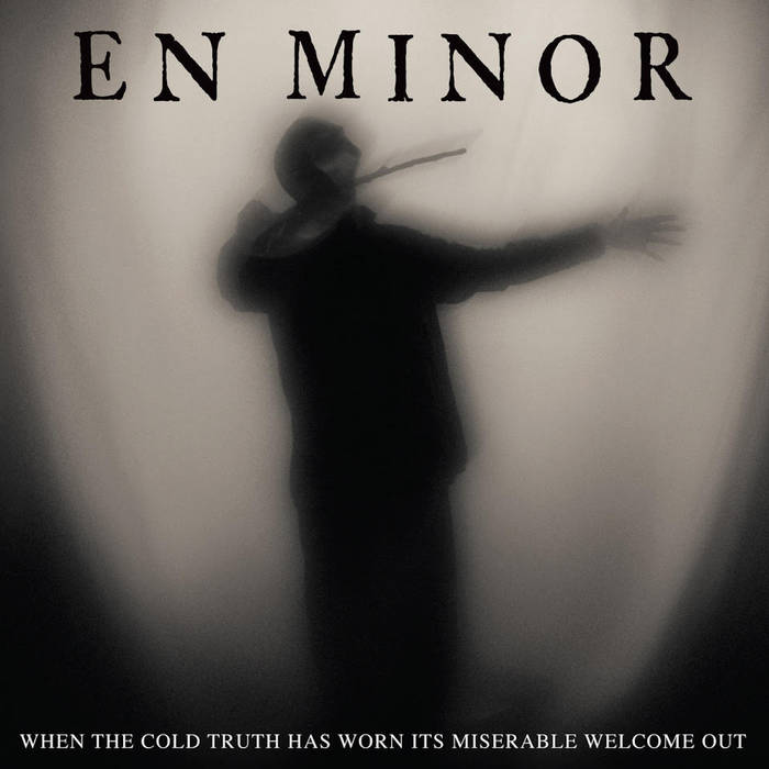 En Minor When The Cold Truth Has Worn Its Miserable Welcome Out